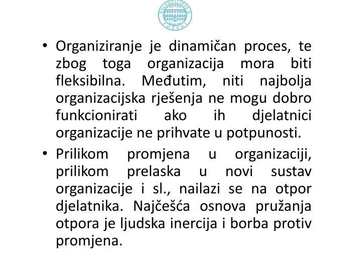 Organiziranje je dinamičan proces, te zbog toga organizacija mora biti fleksibilna. Međutim, niti najbolja organizacijska rješenja ne mogu dobro funkcionirati ako ih djelatnici organizacije ne prihvate u potpunosti.