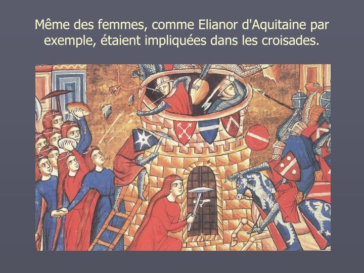 Mme des femmes, comme Elianor d'Aquitaine par exemple, taient impliques dans les croisades.