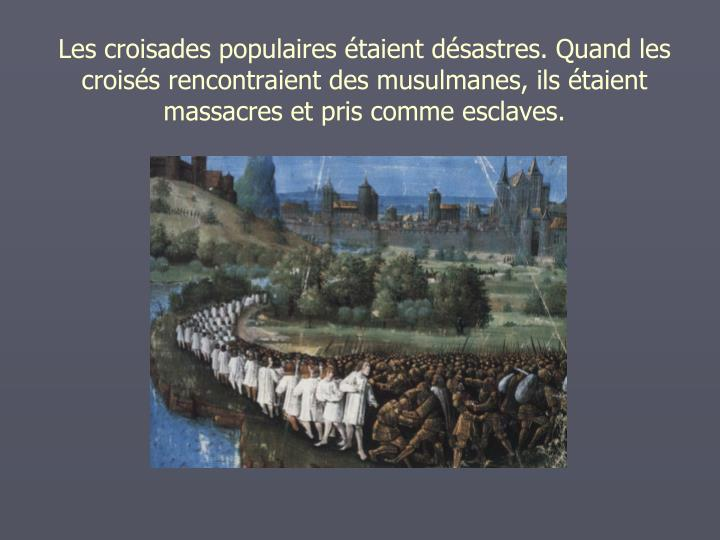 Les croisades populaires taient dsastres. Quand les croiss rencontraient des musulmanes, ils taient massacres et pris comme esclaves.