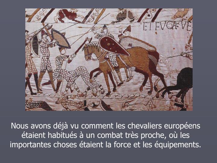 Nous avons dj vu comment les chevaliers europens taient habitus  un combat trs proche, o les importantes choses taient la force et les quipements.