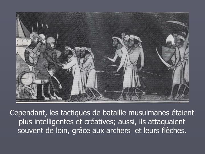 Cependant, les tactiques de bataille musulmanes taient plus intelligentes et cratives; aussi, ils attaquaient souvent de loin, grce aux archers  et leurs flches.