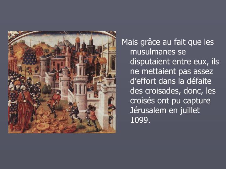 Mais grce au fait que les musulmanes se disputaient entre eux, ils ne mettaient pas assez deffort dans la dfaite des croisades, donc, les croiss ont pu capture Jrusalem en juillet 1099.