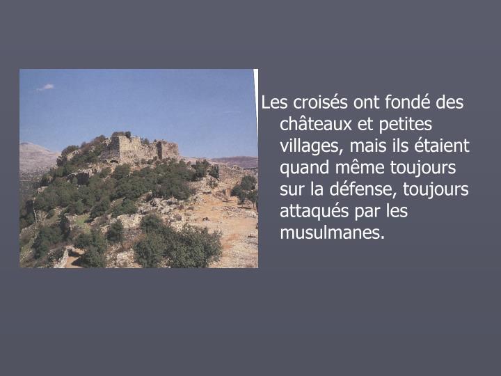 Les croiss ont fond des chteaux et petites villages, mais ils taient quand mme toujours sur la dfense, toujours attaqus par les musulmanes.