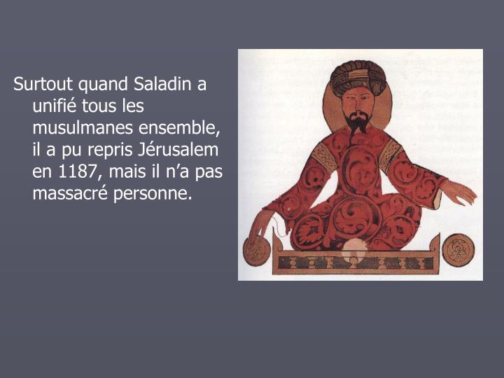 Surtout quand Saladin a unifi tous les musulmanes ensemble, il a pu repris Jrusalem en 1187, mais il na pas massacr personne.