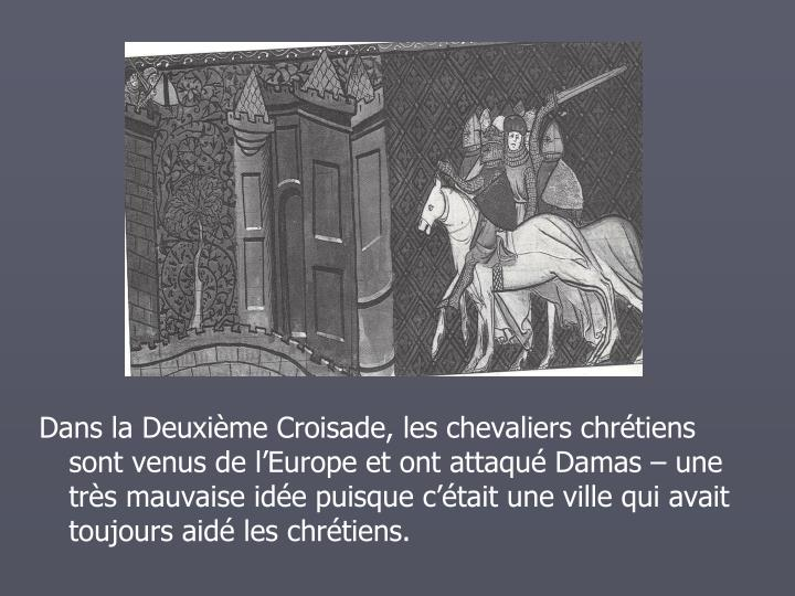 Dans la Deuxime Croisade, les chevaliers chrtiens sont venus de lEurope et ont attaqu Damas  une trs mauvaise ide puisque ctait une ville qui avait toujours aid les chrtiens.