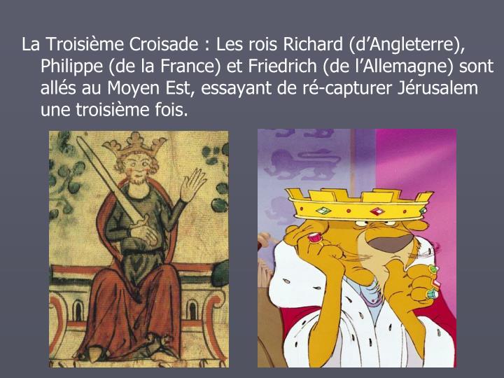 La Troisime Croisade: Les rois Richard (dAngleterre), Philippe (de la France) et Friedrich (de lAllemagne) sont alls au Moyen Est, essayant de r-capturer Jrusalem une troisime fois.