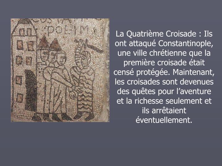 La Quatrime Croisade: Ils ont attaqu Constantinople, une ville chrtienne que la premire croisade tait cens protge. Maintenant, les croisades sont devenues des qutes pour laventure et la richesse seulement et ils arrtaient ventuellement.