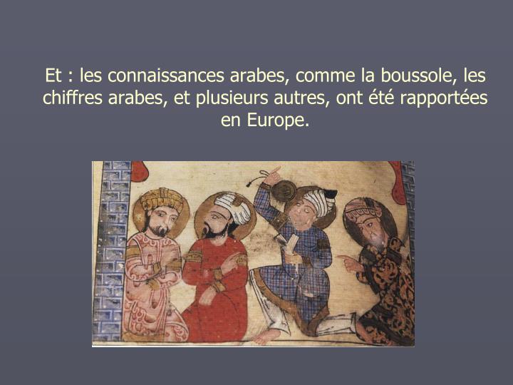 Et: les connaissances arabes, comme la boussole, les chiffres arabes, et plusieurs autres, ont t rapportes en Europe.