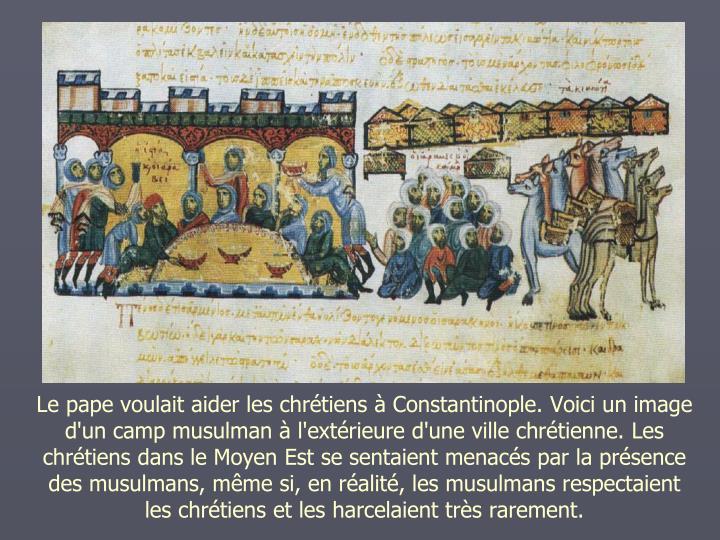 Le pape voulait aider les chrtiens  Constantinople. Voici un image d'un camp musulman  l'extrieure d'une ville chrtienne. Les chrtiens dans le Moyen Est se sentaient menacs par la prsence des musulmans, mme si, en ralit, les musulmans respectaient les chrtiens et les harcelaient trs rarement.