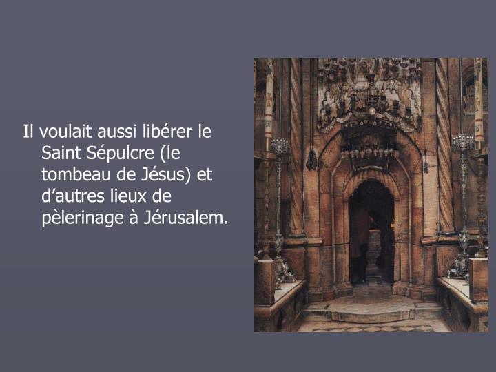 Il voulait aussi librer le Saint Spulcre (le tombeau de Jsus) et dautres lieux de plerinage  Jrusalem.