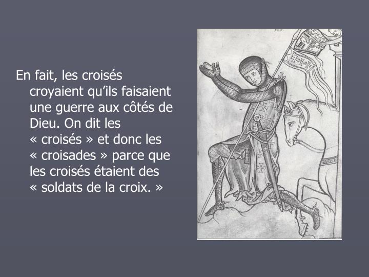 En fait, les croiss croyaient quils faisaient une guerre aux cts de Dieu. On dit les croiss et donc les croisades parce que les croiss taient des soldats de la croix.