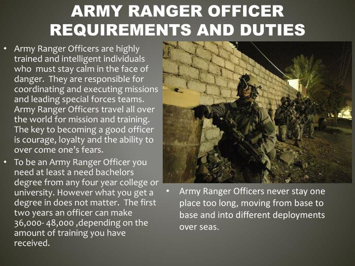 Army Ranger Officers are highly trained and intelligent individuals who  must stay calm in the face of danger.  They are responsible for coordinating and executing missions and leading special forces teams.  Army Ranger Officers travel all over the world for mission and training. The key to becoming a good officer is courage, loyalty and the ability to over come one's fears.