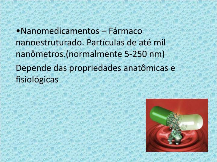 Nanomedicamentos  Frmaco nanoestruturado. Partculas de at mil nanmetros.(normalmente 5-250 nm)
