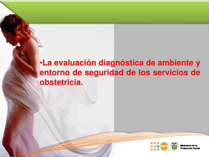 La evaluación diagnóstica de ambiente y entorno de seguridad de los servicios de obstetricia.