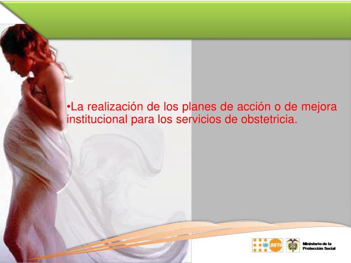 La realización de los planes de acción o de mejora institucional para los servicios de obstetricia.