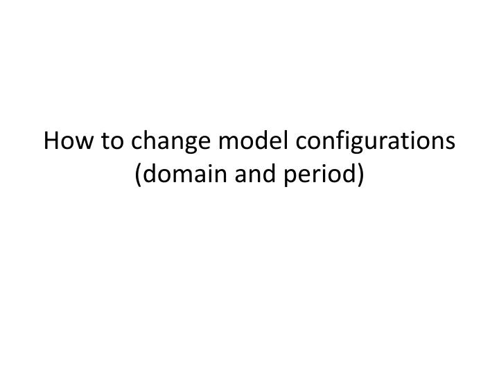 How to change model configurations domain and period