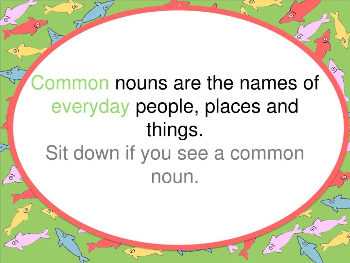 Common nouns are the names of everyday people places and things sit down if you see a common noun