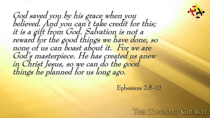 God saved you by his grace when you believed. And you can't take credit for this; it is a gift from God. Salvation is not a reward for the good things we have done, so none of us can boast about it.  For we are God's masterpiece. He has created us anew in Christ Jesus, so we can do the good things he planned for us long ago.