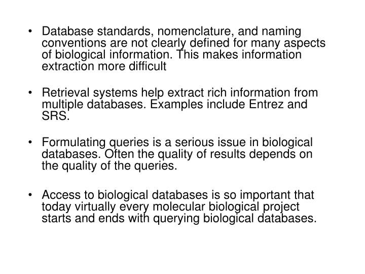 Database standards, nomenclature, and naming conventions are not clearly defined for many aspects of biological information. This makes information extraction more difficult