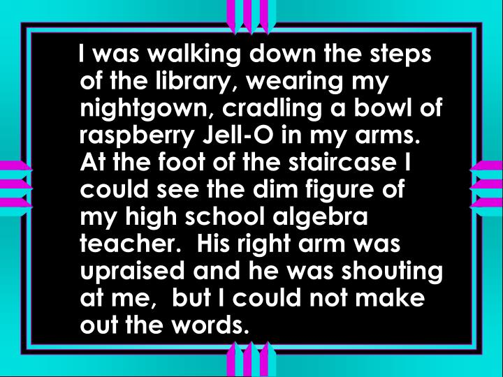 I was walking down the steps of the library, wearing my nightgown, cradling a bowl of raspberry Jell-O in my arms.  At the foot of the staircase I could see the dim figure of my high school algebra teacher.  His right arm was upraised and he was shouting at me,  but I could not make out the words.