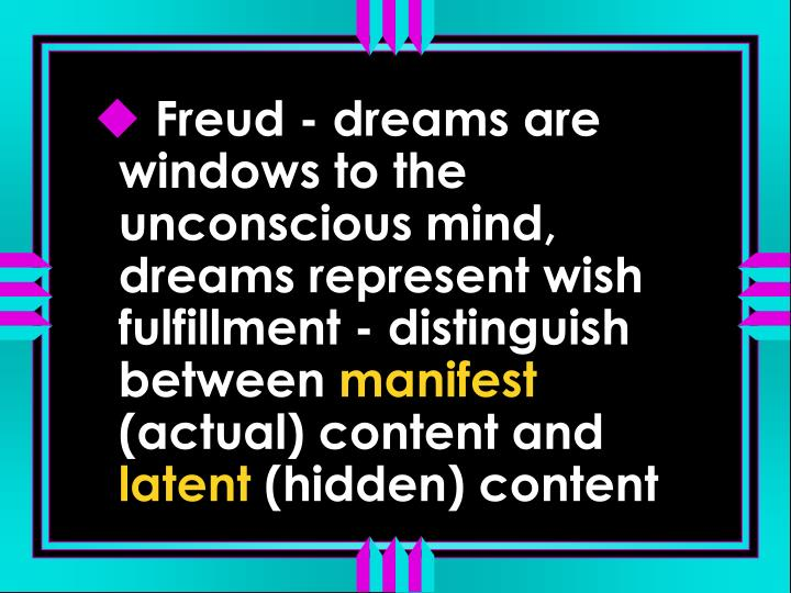 Freud - dreams are windows to the unconscious mind, dreams represent wish fulfillment - distinguish between