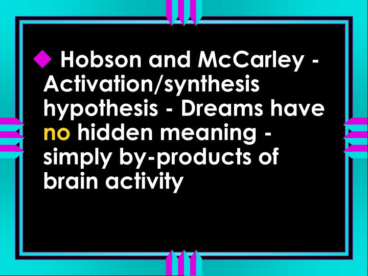 Hobson and McCarley - Activation/synthesis hypothesis - Dreams have