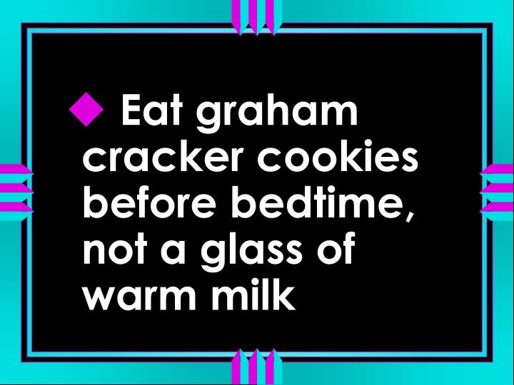 Eat graham cracker cookies before bedtime, not a glass of warm milk