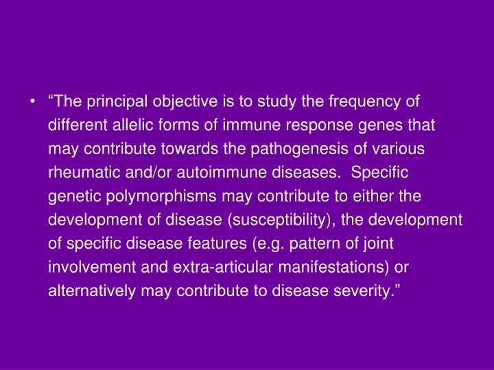"""The principal objective is to study the frequency of different allelic forms of immune response genes that may contribute towards the pathogenesis of various rheumatic and/or autoimmune diseases.  Specific genetic polymorphisms may contribute to either the development of disease (susceptibility), the development of specific disease features (e.g. pattern of joint involvement and extra-articular manifestations) or alternatively may contribute to disease severity."""