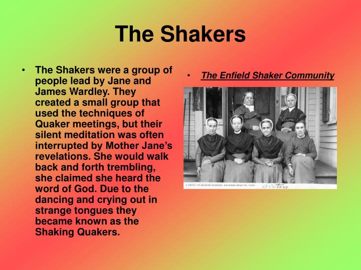 The Shakers were a group of people lead by Jane and James Wardley. They created a small group that used the techniques of Quaker meetings, but their silent meditation was often interrupted by Mother Jane's