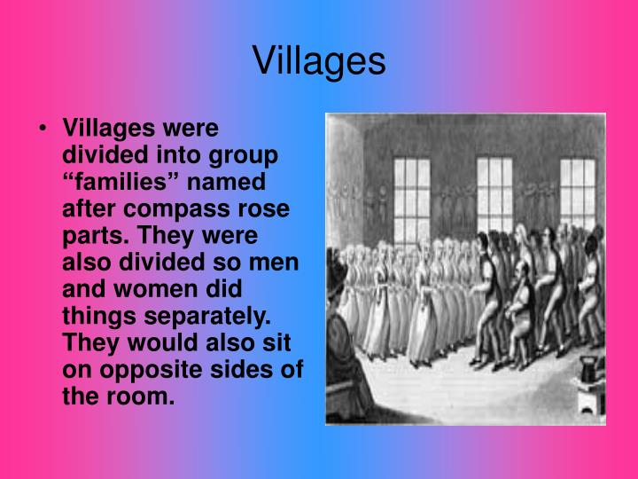 "Villages were divided into group ""families"" named after compass rose parts. They were also divided so men and women did things separately. They would also sit on opposite sides of the room."