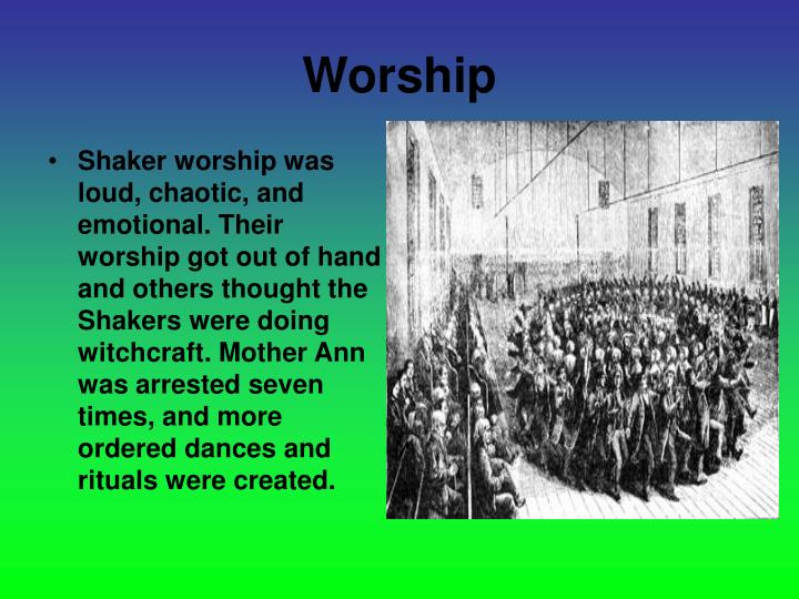 Shaker worship was loud, chaotic, and emotional. Their worship got out of hand and others thought the Shakers were doing witchcraft. Mother Ann was arrested seven times, and more ordered dances and rituals were created.