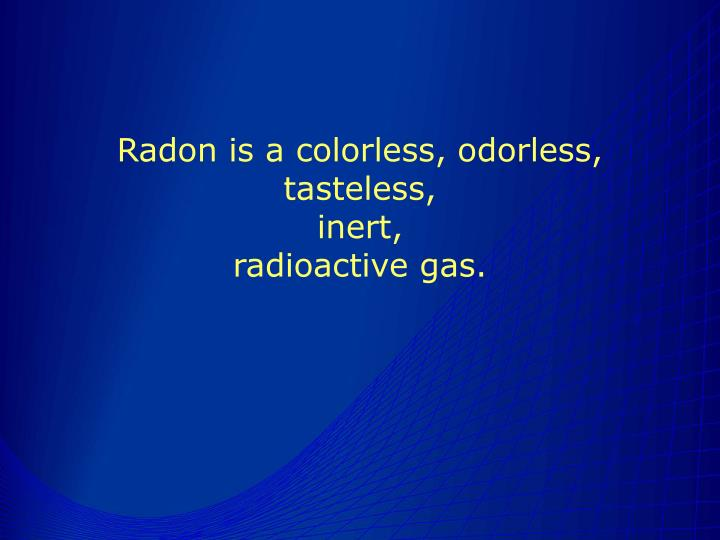 Radon is a colorless, odorless, tasteless,