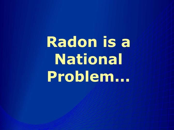 Radon is a National Problem...