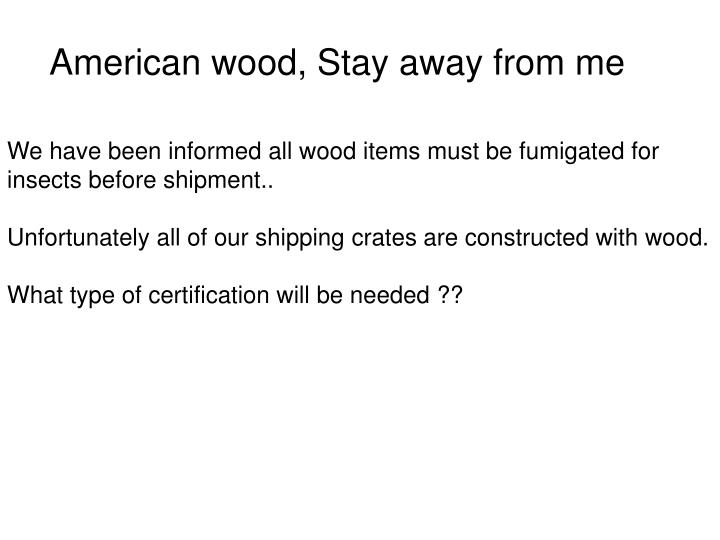 American wood, Stay away from me