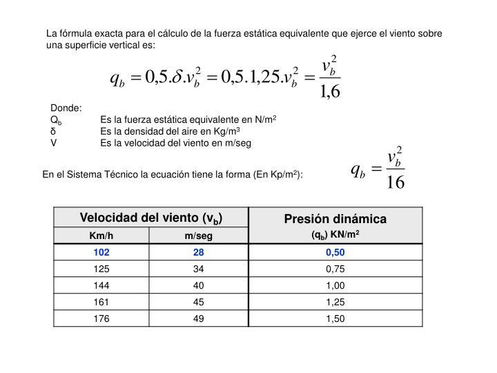 La fórmula exacta para el cálculo de la fuerza estática equivalente que ejerce el viento sobre una superficie vertical es: