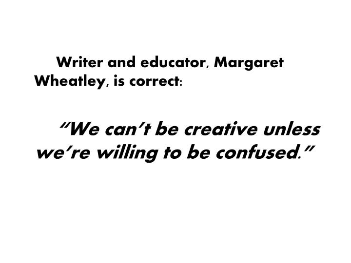 Writer and educator, Margaret Wheatley, is correct: