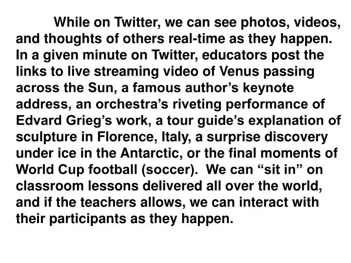 "While on Twitter, we can see photos, videos, and thoughts of others real-time as they happen.  In a given minute on Twitter, educators post the links to live streaming video of Venus passing across the Sun, a famous author's keynote address, an orchestra's riveting performance of Edvard Grieg's work, a tour guide's explanation of sculpture in Florence, Italy, a surprise discovery under ice in the Antarctic, or the final moments of World Cup football (soccer).  We can ""sit in"" on classroom lessons delivered all over the world, and if the teachers allows, we can interact with their participants as they happen."