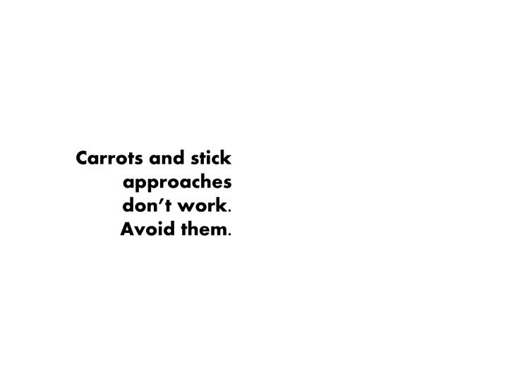 Carrots and stick approaches  don't work.  Avoid them.