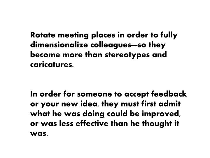 Rotate meeting places in order to fully dimensionalize colleagues—so they become more than stereotypes and caricatures.