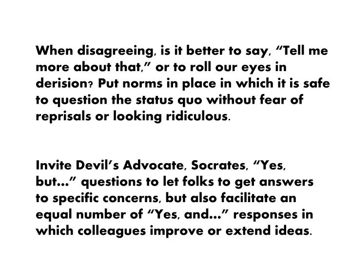 "When disagreeing, is it better to say, ""Tell me more about that,"" or to roll our eyes in derision? Put norms in place in which it is safe to question the status quo without fear of reprisals or looking ridiculous."