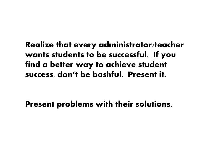 Realize that every administrator/teacher wants students to be successful.  If you find a better way to achieve student success, don't be bashful.  Present it.