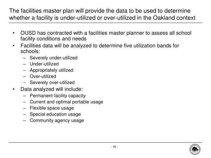 The facilities master plan will provide the data to be used to determine whether a facility is under-utilized or over-utilized in the Oakland context
