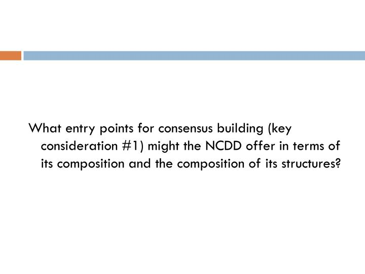 What entry points for consensus building (key consideration #1) might the NCDD offer in terms of its composition and the composition of its structures?