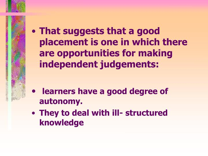 That suggests that a good placement is one in which there are opportunities for making independent judgements: