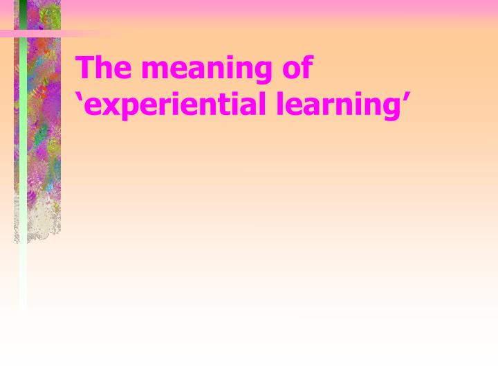 The meaning of experiential learning