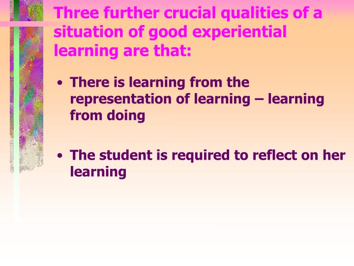Three further crucial qualities of a situation of good experiential learning are that: