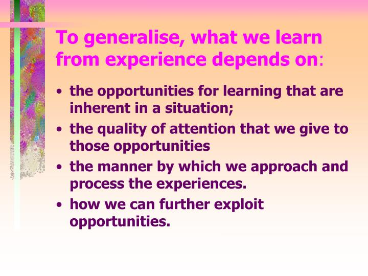 To generalise, what we learn from experience depends on