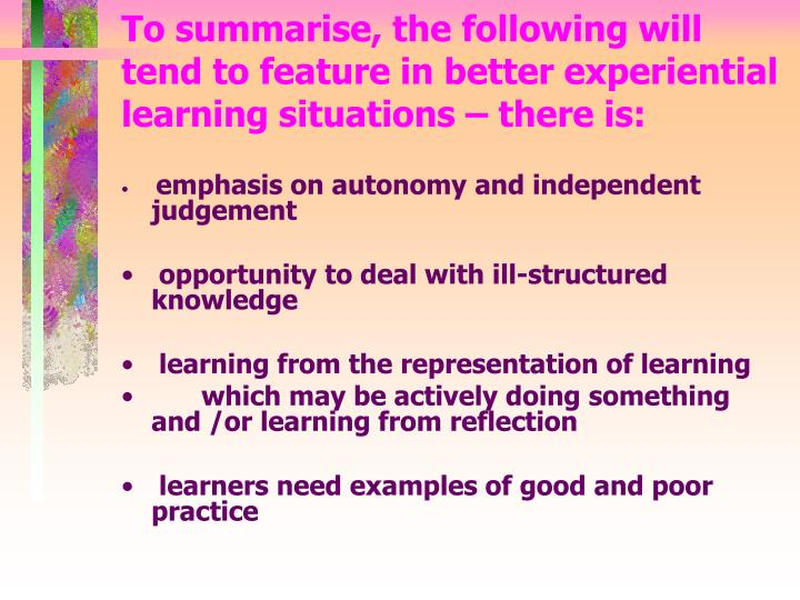 To summarise, the following will tend to feature in better experiential learning situations – there is: