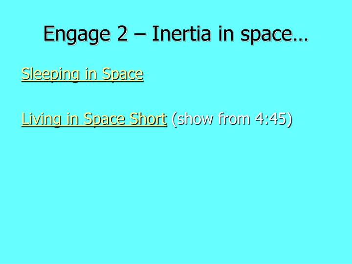 Engage 2 – Inertia in space…