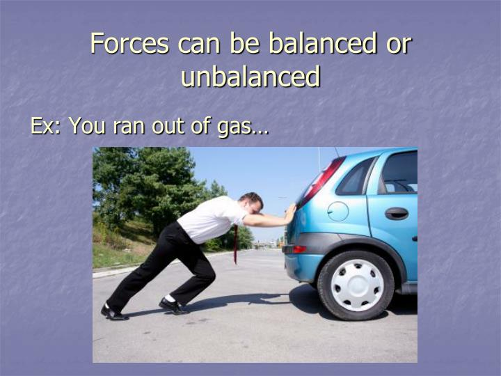 Forces can be balanced or unbalanced